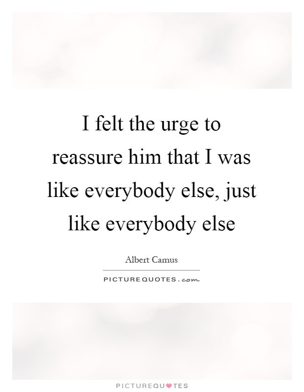 I felt the urge to reassure him that I was like everybody else, just like everybody else Picture Quote #1