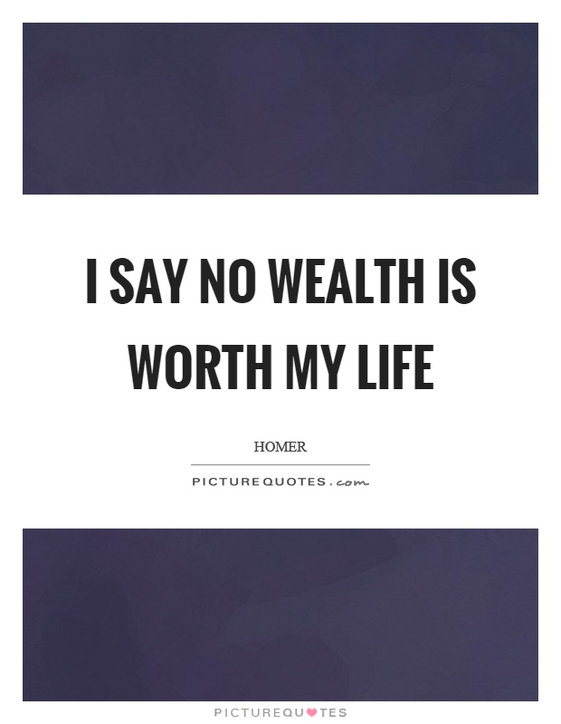 I say no wealth is worth my life Picture Quote #1
