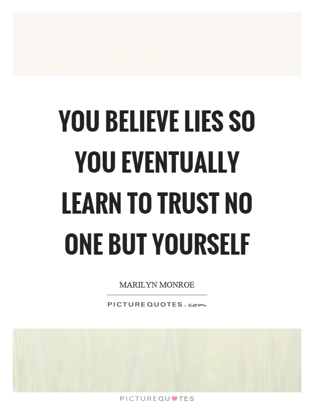 You believe lies so you eventually learn to trust no one but yourself Picture Quote #1
