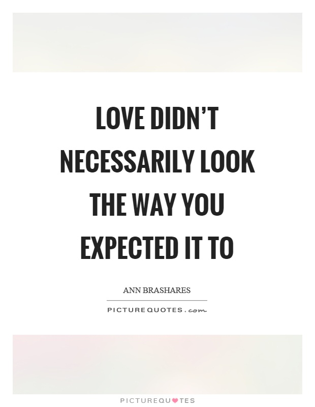 Love didn't necessarily look the way you expected it to Picture Quote #1