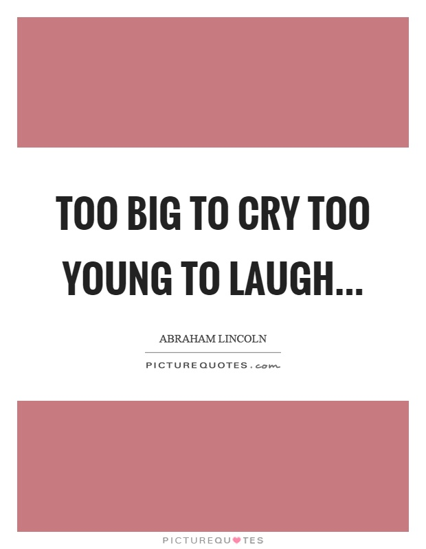 Too big to cry too young to laugh Picture Quote #1