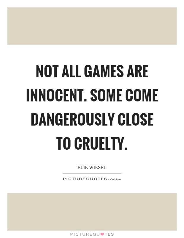 Not all games are innocent. Some come dangerously close to cruelty Picture Quote #1