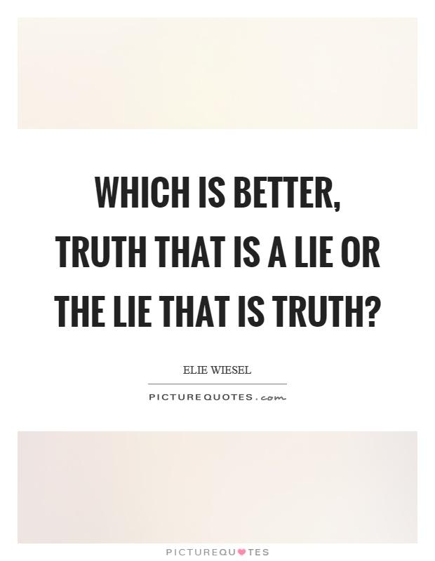 Which is better, truth that is a lie or the lie that is truth? Picture Quote #1