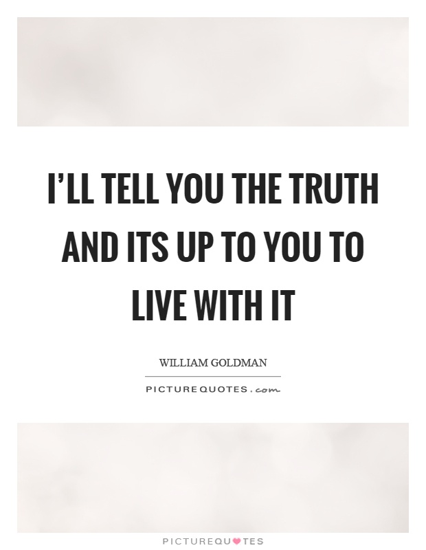 I'll tell you the truth and its up to you to live with it Picture Quote #1