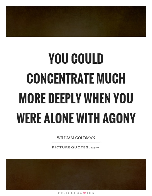 You could concentrate much more deeply when you were alone with agony Picture Quote #1