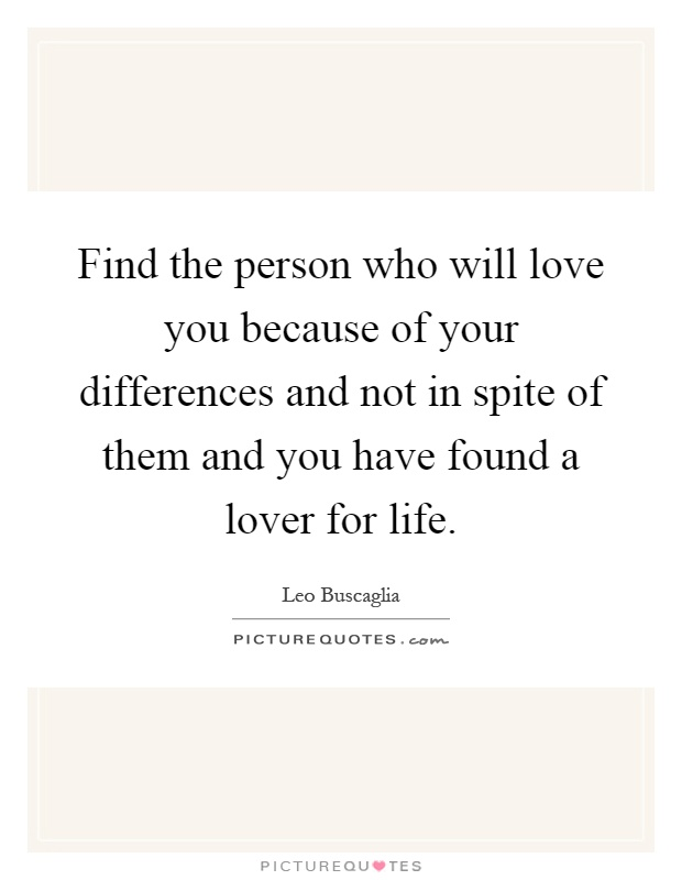 Find the person who will love you because of your differences and not in spite of them and you have found a lover for life Picture Quote #1