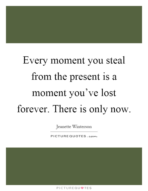 Every moment you steal from the present is a moment you've lost forever. There is only now Picture Quote #1