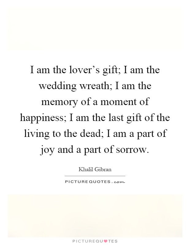 I am the lover's gift; I am the wedding wreath; I am the memory of a moment of happiness; I am the last gift of the living to the dead; I am a part of joy and a part of sorrow Picture Quote #1