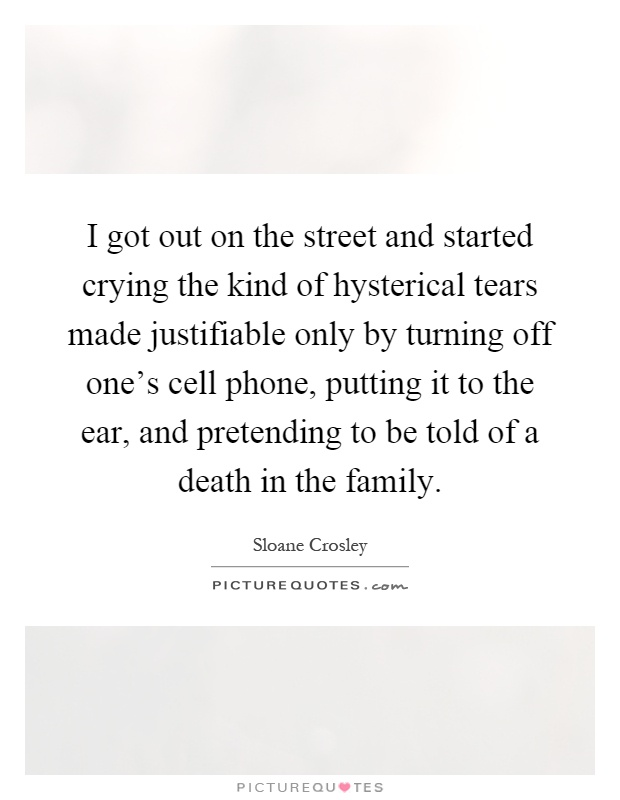 I got out on the street and started crying the kind of hysterical tears made justifiable only by turning off one's cell phone, putting it to the ear, and pretending to be told of a death in the family Picture Quote #1