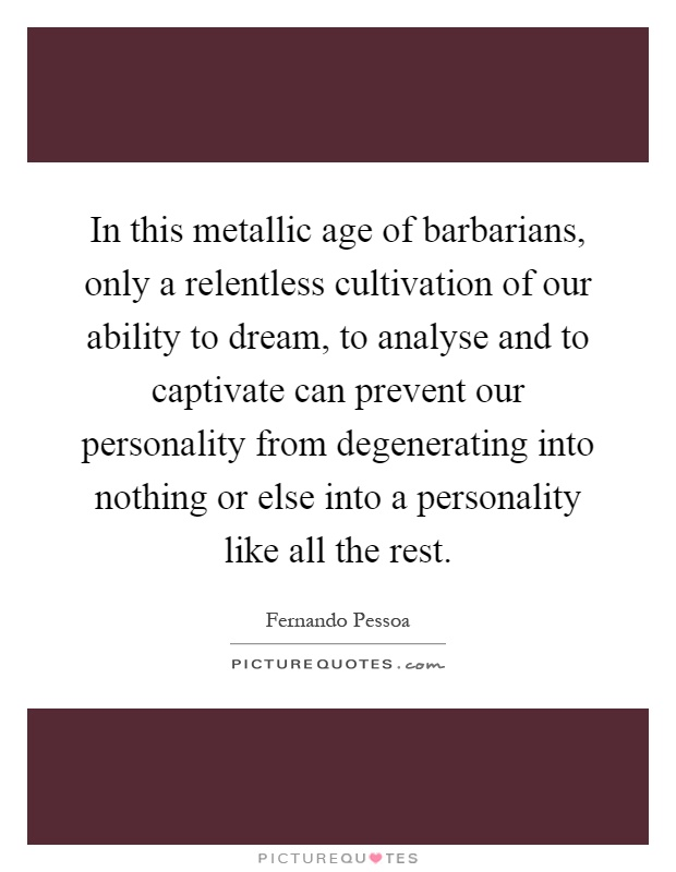 In this metallic age of barbarians, only a relentless cultivation of our ability to dream, to analyse and to captivate can prevent our personality from degenerating into nothing or else into a personality like all the rest Picture Quote #1