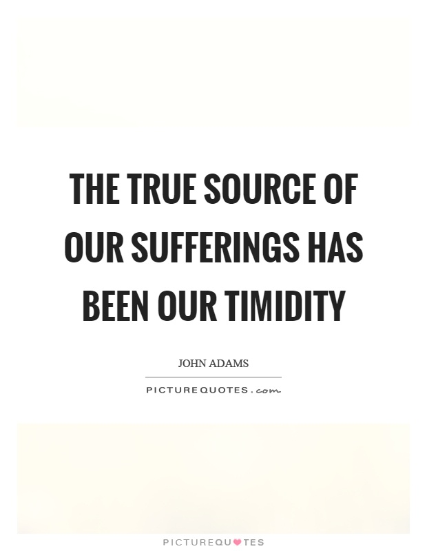 The true source of our sufferings has been our timidity Picture Quote #1