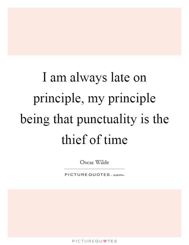 I am always late on principle, my principle being that punctuality is the thief of time Picture Quote #1