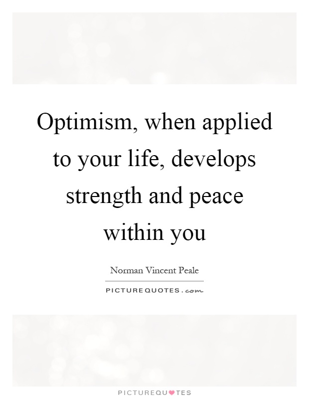 Optimism, when applied to your life, develops strength and peace within you Picture Quote #1