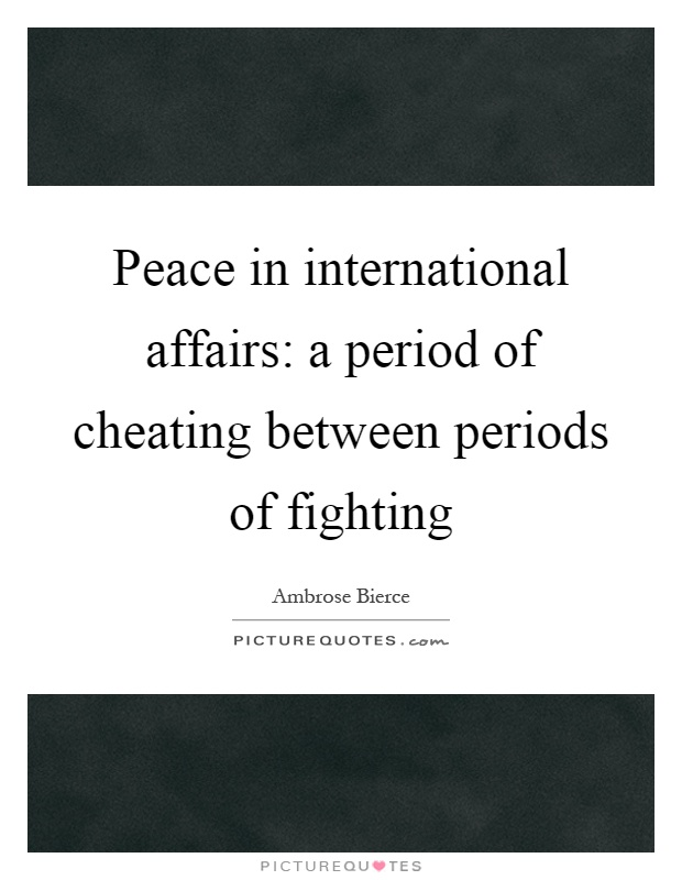Peace in international affairs: a period of cheating between periods of fighting Picture Quote #1