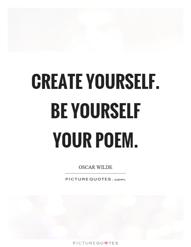 Create yourself. Be yourself your poem Picture Quote #1