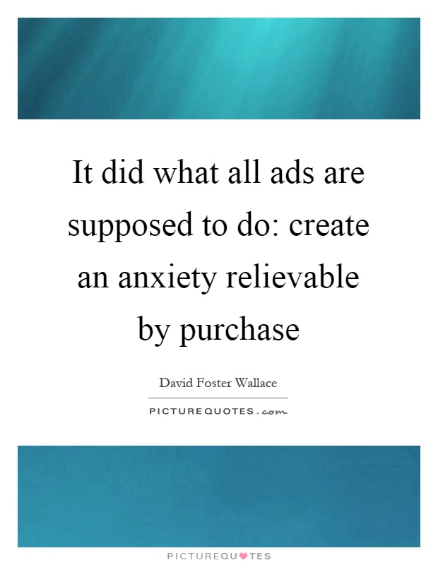 It did what all ads are supposed to do: create an anxiety relievable by purchase Picture Quote #1