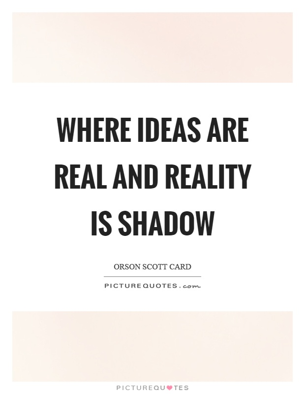 Where ideas are real and reality is shadow Picture Quote #1