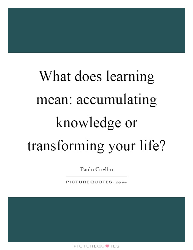 What does learning mean: accumulating knowledge or transforming your life? Picture Quote #1