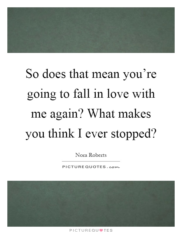 So does that mean you're going to fall in love with me again? What makes you think I ever stopped? Picture Quote #1