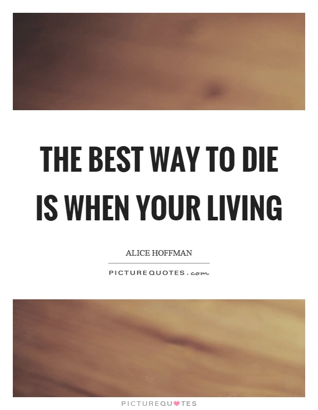The best way to die is when your living Picture Quote #1