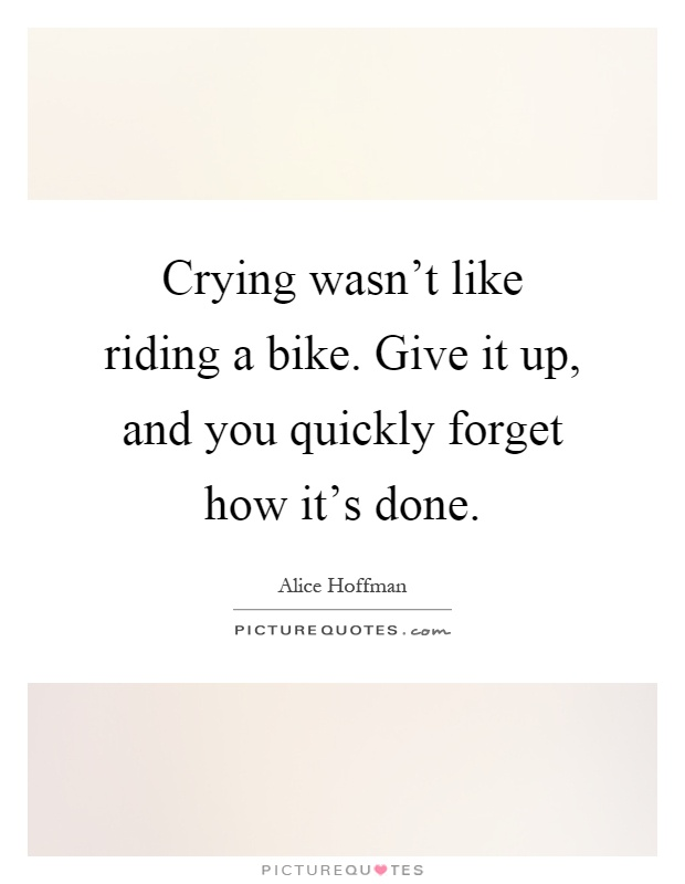 Crying wasn't like riding a bike. Give it up, and you quickly forget how it's done Picture Quote #1