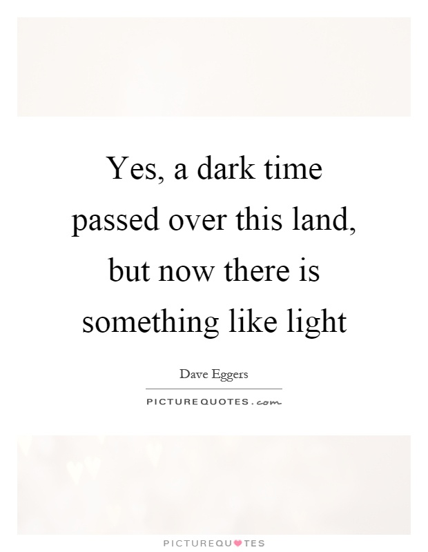 Yes, a dark time passed over this land, but now there is something like light Picture Quote #1