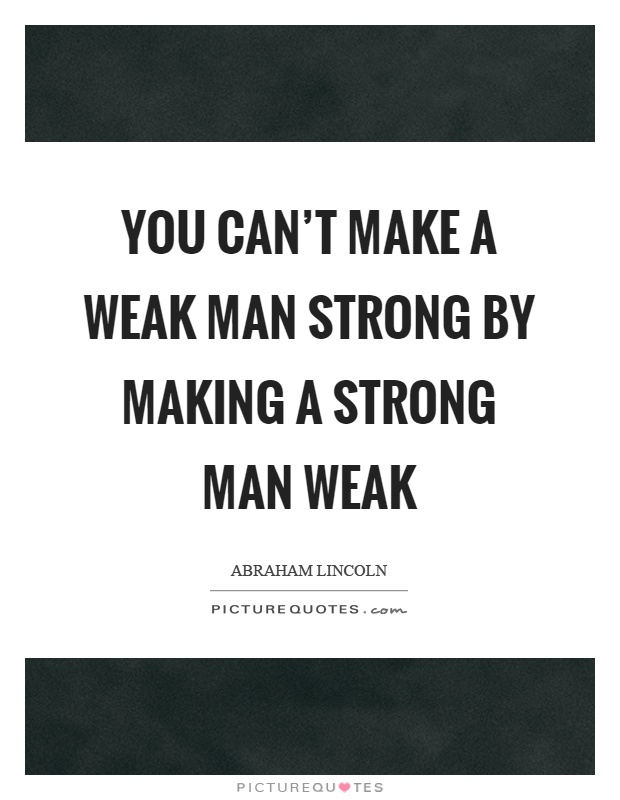 Strong Man Quotes Alluring You Can't Make A Weak Man Strongmaking A Strong Man Weak