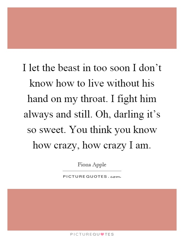 I let the beast in too soon I don't know how to live without his hand on my throat. I fight him always and still. Oh, darling it's so sweet. You think you know how crazy, how crazy I am Picture Quote #1
