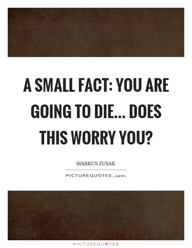 A small fact: You are going to die... does this worry you? Picture Quote #1