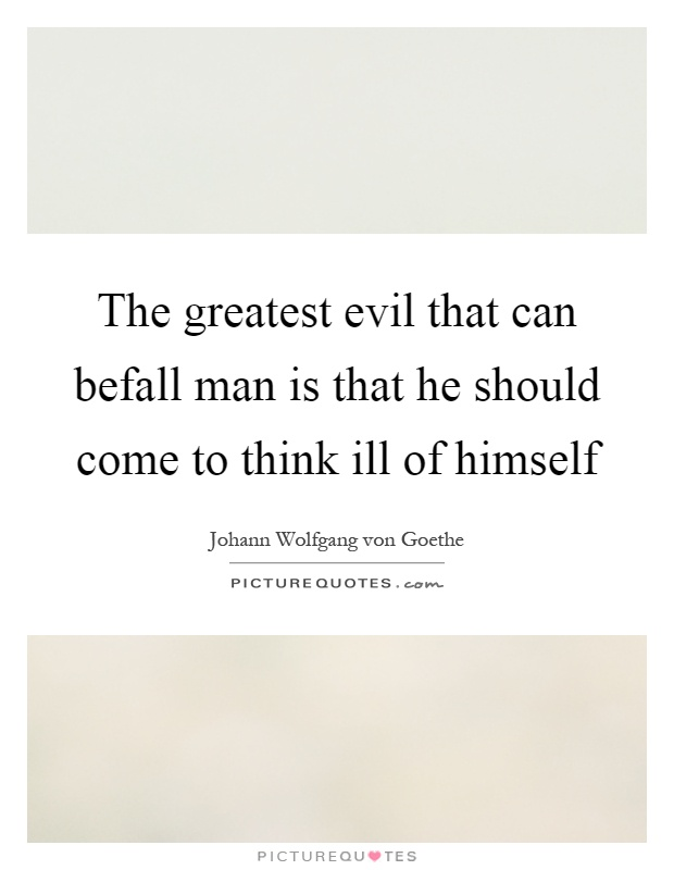 The greatest evil that can befall man is that he should come to think ill of himself Picture Quote #1