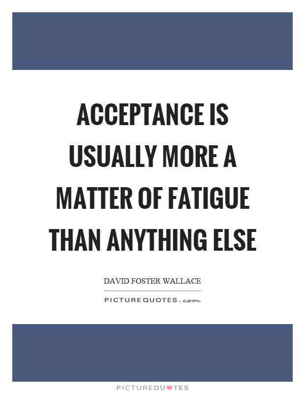 Acceptance is usually more a matter of fatigue than anything else Picture Quote #1