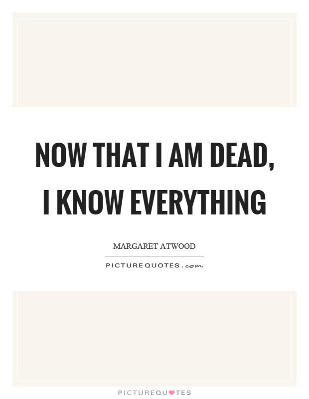 Now that I am dead, I know everything Picture Quote #1