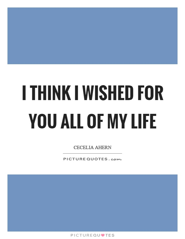 I think I wished for you all of my life Picture Quote #1