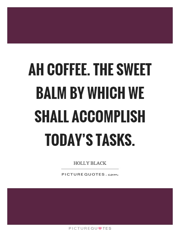 Ah coffee. The sweet balm by which we shall accomplish today's tasks Picture Quote #1