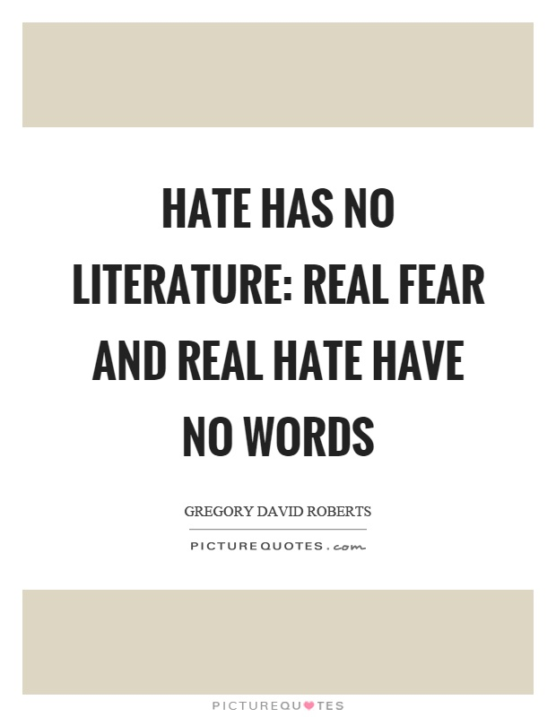 Hate has no literature: real fear and real hate have no words Picture Quote #1