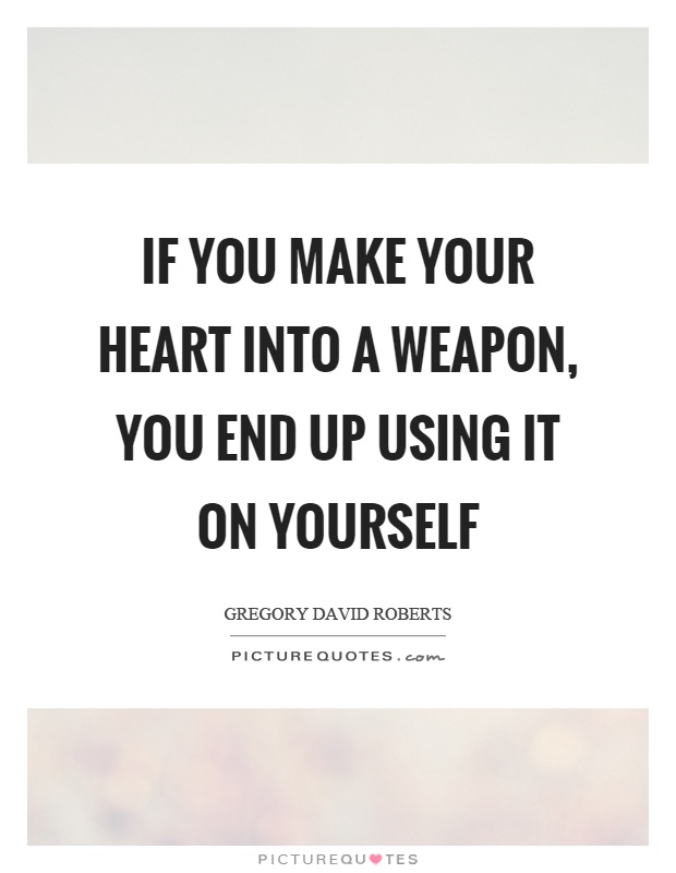 If you make your heart into a weapon, you end up using it on yourself Picture Quote #1