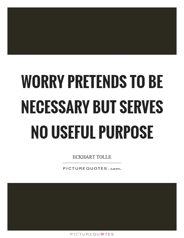 Worry pretends to be necessary but serves no useful purpose Picture Quote #1
