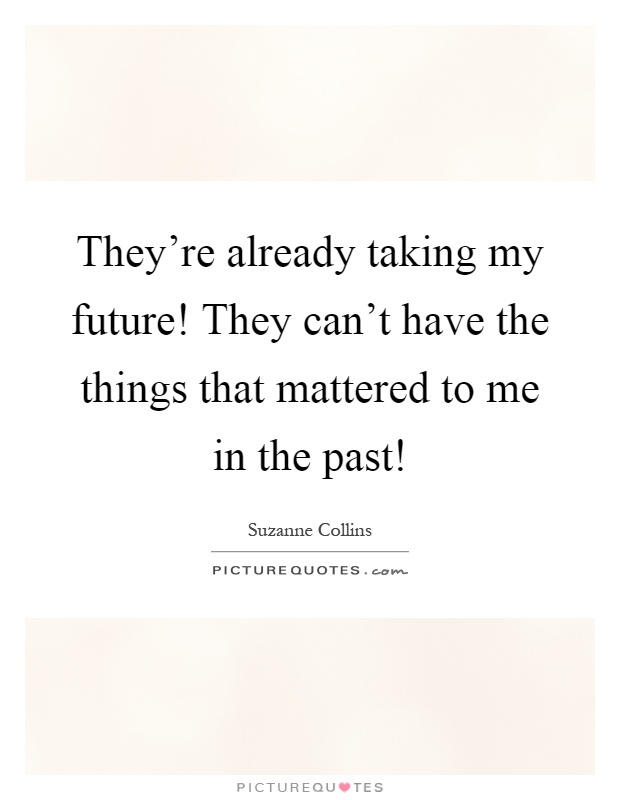 They're already taking my future! They can't have the things that mattered to me in the past! Picture Quote #1