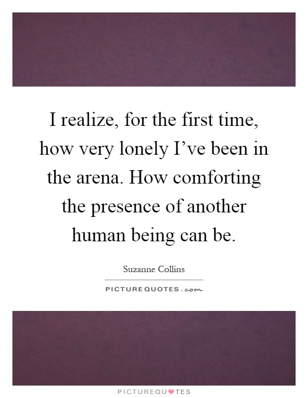 I realize, for the first time, how very lonely I've been in the arena. How comforting the presence of another human being can be Picture Quote #1