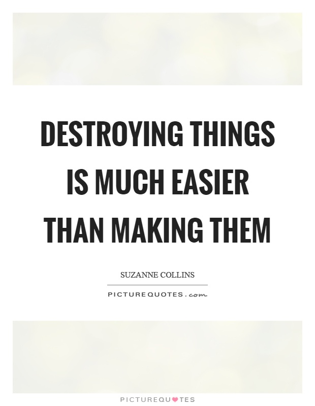Destroying things is much easier than making them Picture Quote #1
