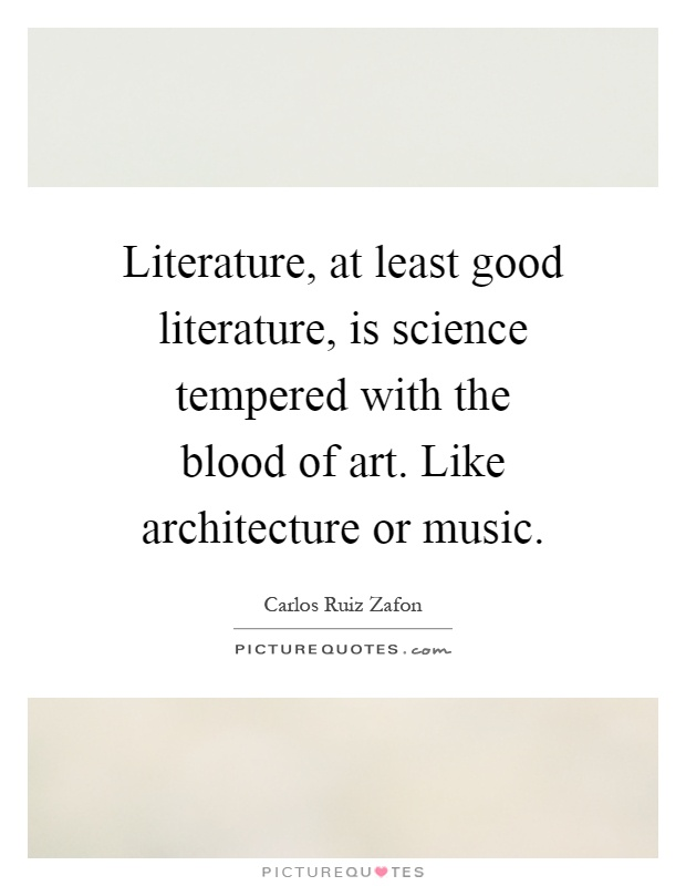 Literature, at least good literature, is science tempered with the blood of art. Like architecture or music Picture Quote #1