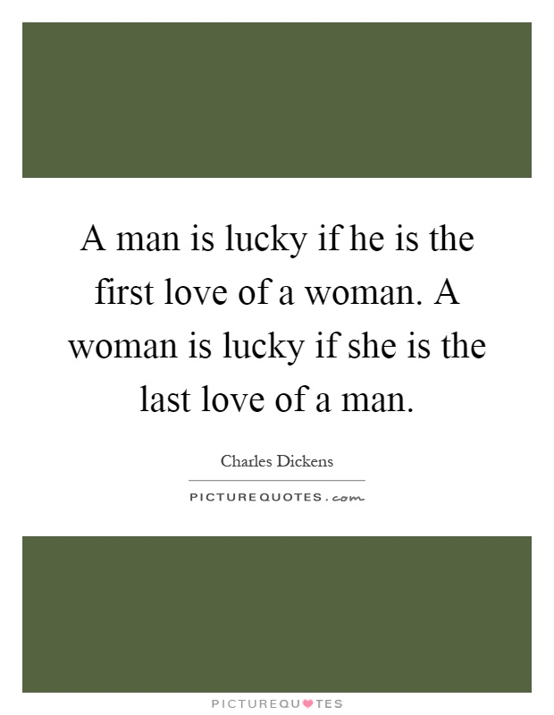 A man is lucky if he is the first love of a woman. A woman is lucky if she is the last love of a man Picture Quote #1
