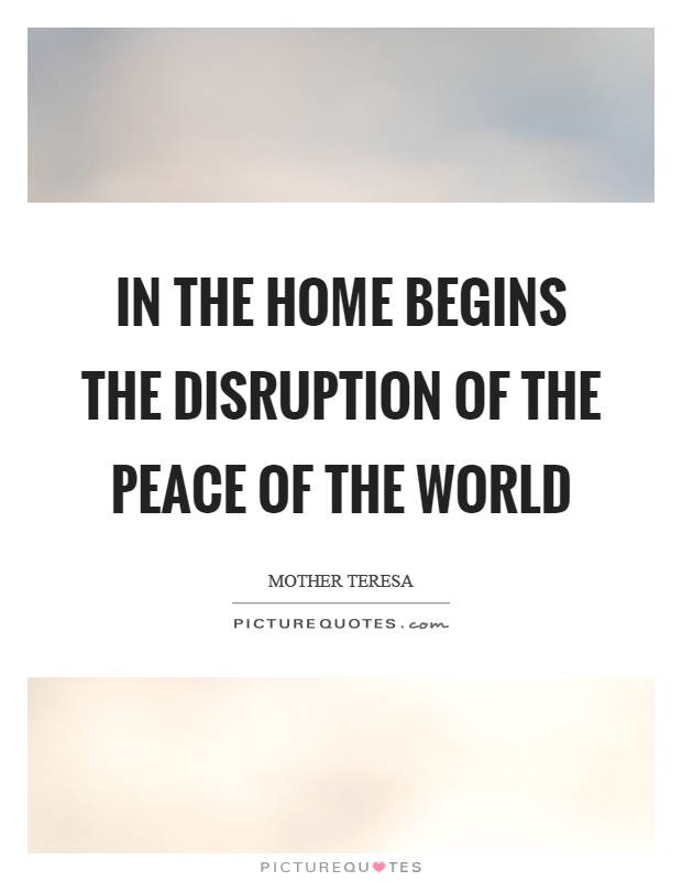 In the home begins the disruption of the peace of the world Picture Quote #1