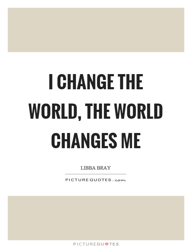 I change the world, the world changes me Picture Quote #1