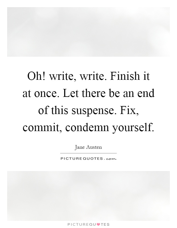 Oh! write, write. Finish it at once. Let there be an end of this suspense. Fix, commit, condemn yourself Picture Quote #1