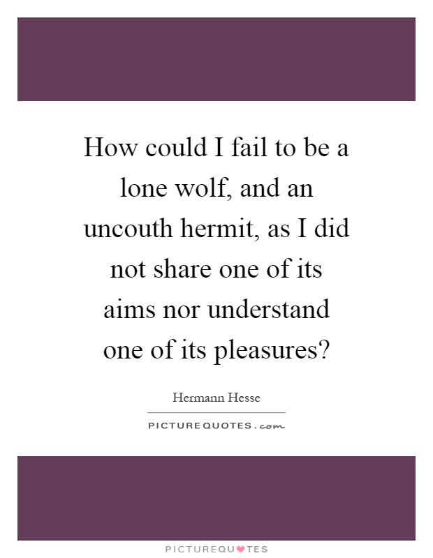How could I fail to be a lone wolf, and an uncouth hermit, as I did not share one of its aims nor understand one of its pleasures? Picture Quote #1