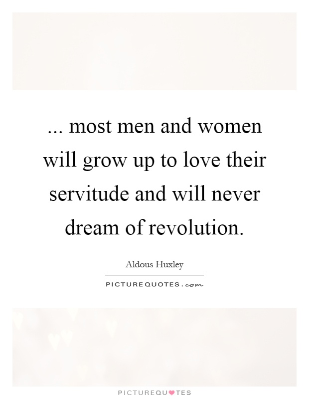 ... most men and women will grow up to love their servitude and will never dream of revolution Picture Quote #1