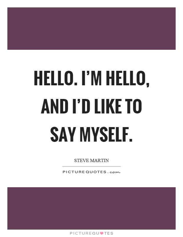 Hello. I'm hello, and I'd like to say myself Picture Quote #1