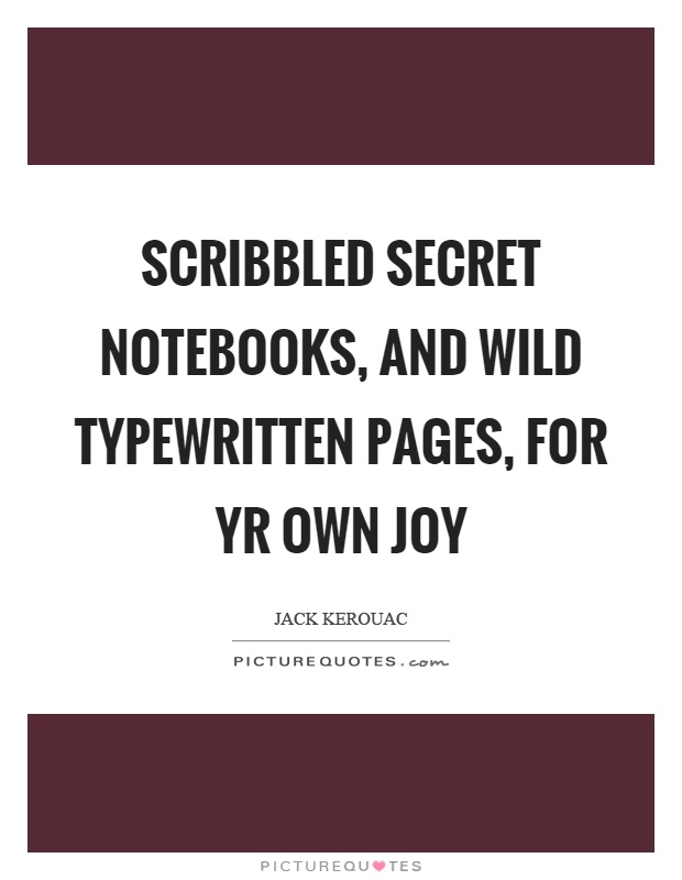 Scribbled secret notebooks, and wild typewritten pages, for yr own joy Picture Quote #1