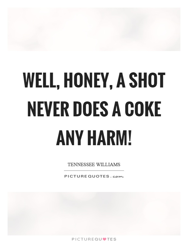 Well, honey, a shot never does a coke any harm! Picture Quote #1